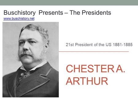 CHESTER A. ARTHUR 21st President of the US 1881-1885 Buschistory Presents – The Presidents www.buschistory.net.