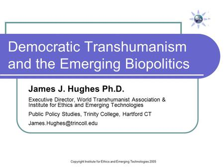 Copyright Institute for Ethics and Emerging Technologies 2005 Democratic Transhumanism and the Emerging Biopolitics James J. Hughes Ph.D. Executive Director,