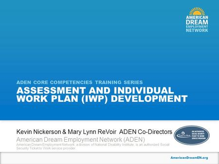 AmericanDreamEN.org ASSESSMENT AND INDIVIDUAL WORK PLAN (IWP) DEVELOPMENT ADEN CORE COMPETENCIES TRAINING SERIES Kevin Nickerson & Mary Lynn ReVoir ADEN.