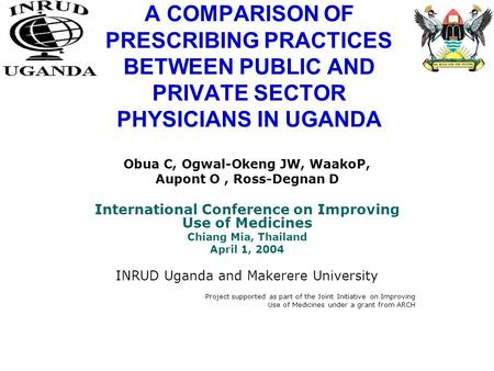 A COMPARISON OF PRESCRIBING PRACTICES BETWEEN PUBLIC AND PRIVATE SECTOR PHYSICIANS IN UGANDA Obua C, Ogwal-Okeng JW, WaakoP, Aupont O, Ross-Degnan D International.