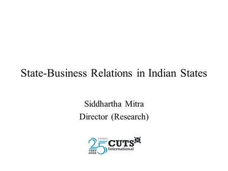 State-Business Relations in Indian States Siddhartha Mitra Director (Research)