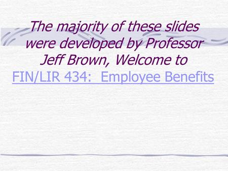 The majority of these slides were developed by Professor Jeff Brown, Welcome to FIN/LIR 434: Employee Benefits FIN/LIR 434: Employee Benefits.