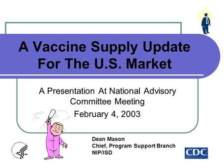 A Vaccine Supply Update For The U.S. Market A Presentation At National Advisory Committee Meeting February 4, 2003 Dean Mason Chief, Program Support Branch.