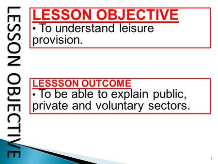 1 LESSON OBJECTIVE To understand leisure provision. LESSSON OUTCOME To be able to explain public, private and voluntary sectors.