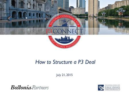 How to Structure a P3 Deal July 21, 2015. Importance of PPPs State of U.S. Infrastructure  By 2020, U.S. infrastructure upgrades will require an investment.