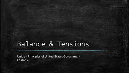 Balance & Tensions Unit 1 – Principles of United States Government Lesson 4.