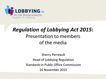 Regulation of Lobbying Act 2015: Presentation to members of the media Sherry Perreault Head of Lobbying Regulation Standards in Public Office Commission.