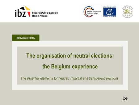 30 March 2015 The organisation of neutral elections: the Belgium experience The essential elements for neutral, impartial and transparent elections.