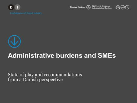 High Level Group on Administrative Burdens Thomas Bustrup 17thoct. 13 Administrative burdens and SMEs State of play and recommendations from a Danish perspective.
