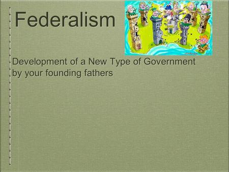 Federalism Development of a New Type of Government by your founding fathers.