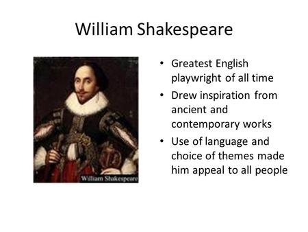 William Shakespeare Greatest English playwright of all time Drew inspiration from ancient and contemporary works Use of language and choice of themes made.