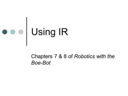 Using IR Chapters 7 & 8 of Robotics with the Boe-Bot.