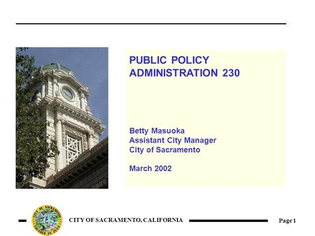 Page 1 CITY OF SACRAMENTO, CALIFORNIA PUBLIC POLICY ADMINISTRATION 230 Betty Masuoka Assistant City Manager City of Sacramento March 2002.