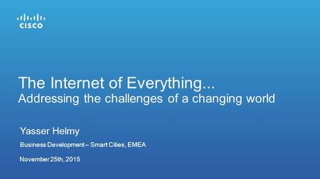 November 25th, 2015 The Internet of Everything... Addressing the challenges of a changing world Yasser Helmy Business Development – Smart Cities, EMEA.