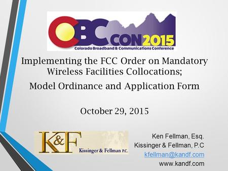 Implementing the FCC Order on Mandatory Wireless Facilities Collocations; Model Ordinance and Application Form October 29, 2015 Ken Fellman, Esq. Kissinger.
