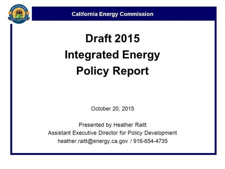 California Energy Commission Draft 2015 Integrated Energy Policy Report October 20, 2015 Presented by Heather Raitt Assistant Executive Director for Policy.