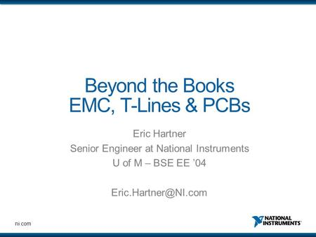 Ni.com Beyond the Books EMC, T-Lines & PCBs Eric Hartner Senior Engineer at National Instruments U <strong>of</strong> M – BSE EE '04