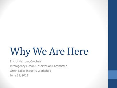 Why We Are Here Eric Lindstrom, Co-chair Interagency Ocean Observation Committee Great Lakes Industry Workshop June 21, 2011.