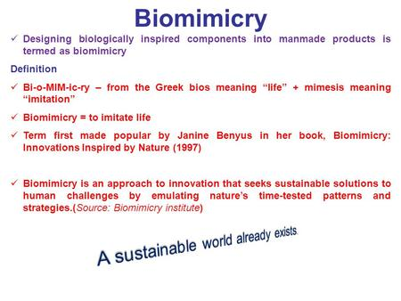 Biomimicry Designing biologically inspired components into manmade products is termed as biomimicry Definition Bi-o-MIM-ic-ry – from the Greek bios meaning.