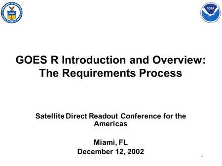 1 GOES R Introduction and Overview: The Requirements Process Satellite Direct Readout Conference for the Americas Miami, FL December 12, 2002.