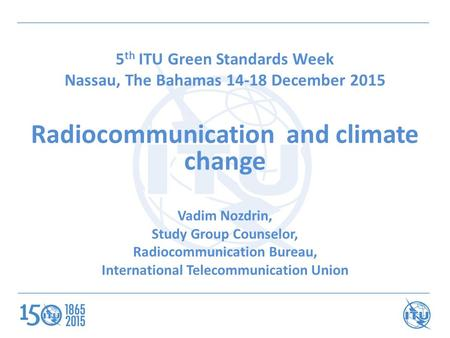 5 th ITU Green Standards Week Nassau, The Bahamas 14-18 December 2015 Radiocommunication and climate change Vadim Nozdrin, Study Group Counselor, Radiocommunication.