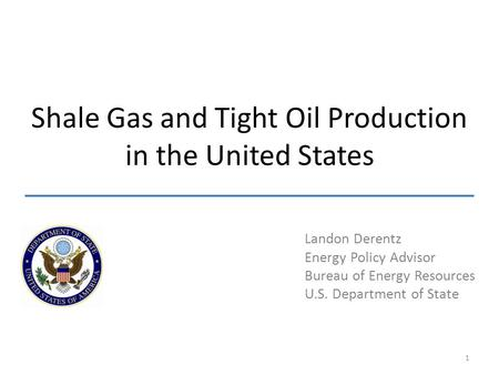 Landon Derentz Energy Policy Advisor Bureau of Energy Resources U.S. Department of State Shale Gas and Tight Oil Production in the United States 1.