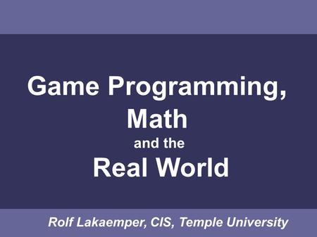 Game Programming, Math and the Real World Rolf Lakaemper, CIS, Temple University.