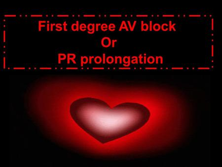 First degree AV block Or PR prolongation. atrioventricular block:, AV block impairment of conduction of cardiac impulses from the atria to the ventricles,