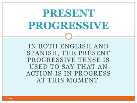IN BOTH ENGLISH AND SPANISH, THE PRESENT PROGRESSIVE TENSE IS USED TO SAY THAT AN ACTION IS IN PROGRESS AT THIS MOMENT. PRESENT PROGRESSIVE Álamo.