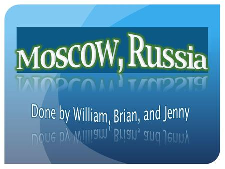 Hello, our names are Brian, Jenny, and William. We are going to present to you the city Moscow in the country Russia. Firstly before we start, you must.