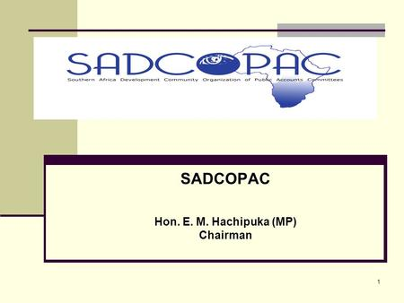 1 SADCOPAC Hon. E. M. Hachipuka (MP) Chairman. 2 Introduction Southern Africa Development Community Organization of Public Accounts Committees (SADCOPAC)