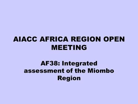 AIACC AFRICA REGION OPEN MEETING AF38: Integrated assessment of the Miombo Region.