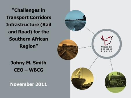 """Challenges in Transport Corridors Infrastructure (Rail and Road) for the Southern African Region"" Johny M. Smith CEO – WBCG November 2011."
