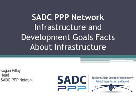 SADC PPP Network Infrastructure and Development Goals Facts About Infrastructure Kogan Pillay Head SADC PPP Network 7 March 2014.