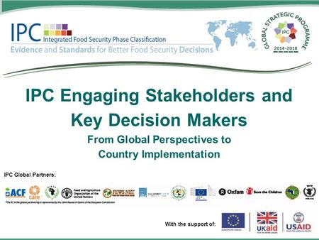 IPC Engaging Stakeholders and Key Decision Makers From Global Perspectives to Country Implementation IPC Global Partners: With the support of:
