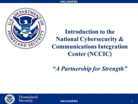 "UNCLASSIFIED Homeland Security Introduction to the National Cybersecurity & Communications Integration Center (NCCIC) ""A Partnership for Strength"" 1."