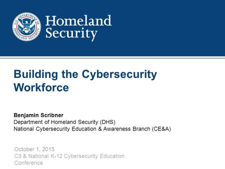 1 Building the Cybersecurity Workforce October 1, 2015 C3 & National K-12 Cybersecurity Education Conference Benjamin Scribner Department of Homeland Security.