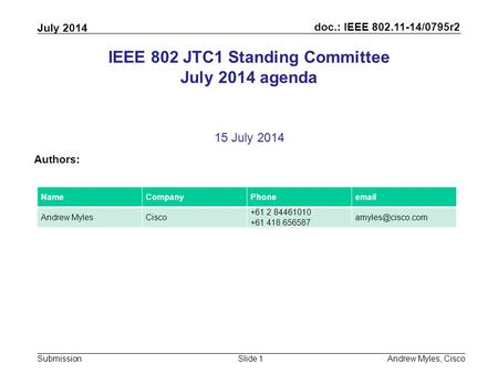 Doc.: IEEE 802.11-14/0795r2 Submission July 2014 Andrew Myles, CiscoSlide 1 IEEE 802 JTC1 Standing Committee July 2014 agenda 15 July 2014 Authors: NameCompanyPhoneemail.
