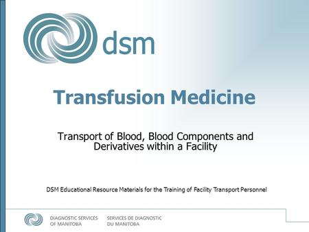 Transfusion Medicine Transport of Blood, Blood Components and Derivatives within a Facility DSM Educational Resource Materials for the Training of Facility.