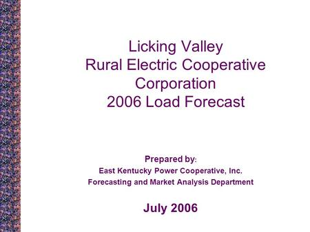 Licking Valley Rural Electric Cooperative Corporation 2006 Load Forecast Prepared by : East Kentucky Power Cooperative, Inc. Forecasting and Market Analysis.
