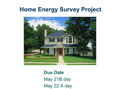 Home Energy Survey Project Due Date May 21B day May 22 A day.