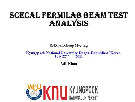 ScECAL Fermilab Beam Test analysis ScECAL Group Meeting Kyungpook National University, Daegu, Republic of Korea, July 22 nd, 2011 Adil Khan.