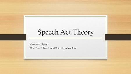 Speech Act Theory Mohammad Alipour Ahvaz Branch, Islamic Azad University, Ahvaz, Iran.