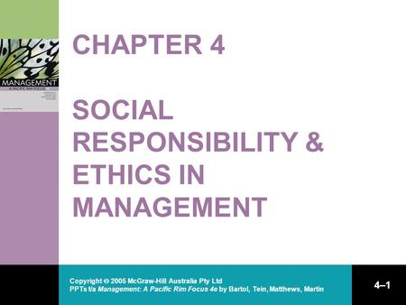 Copyright  2005 McGraw-Hill Australia Pty Ltd PPTs t/a Management: A Pacific Rim Focus 4e by Bartol, Tein, Matthews, Martin 4–1 CHAPTER 4 SOCIAL RESPONSIBILITY.
