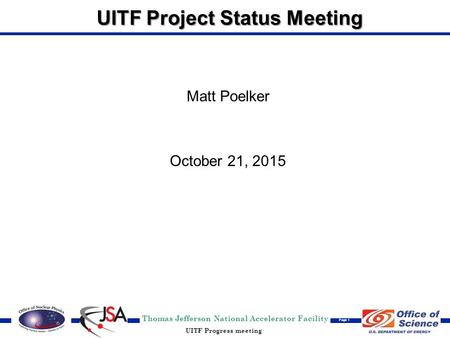 Thomas Jefferson National Accelerator Facility Page 1 UITF Progress meeting UITF Project Status Meeting Matt Poelker October 21, 2015.