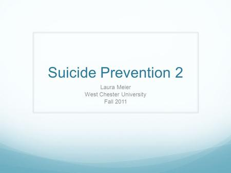 Suicide Prevention 2 Laura Meier West Chester University Fall 2011.