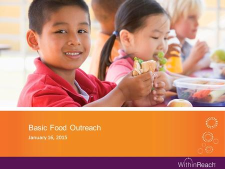 Basic Food Outreach January 16, 2015. Within Reach Outreach Efforts One of our goals is to increase Basic Food enrollment and connect families to any.