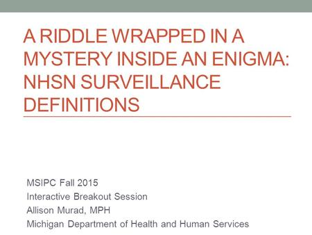 A RIDDLE WRAPPED IN A MYSTERY INSIDE AN ENIGMA: NHSN SURVEILLANCE DEFINITIONS MSIPC Fall 2015 Interactive Breakout Session Allison Murad, MPH Michigan.