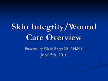 Skin Integrity/Wound Care Overview Presented by Felecia Briggs MS, APRN-C June 5th, 2010.