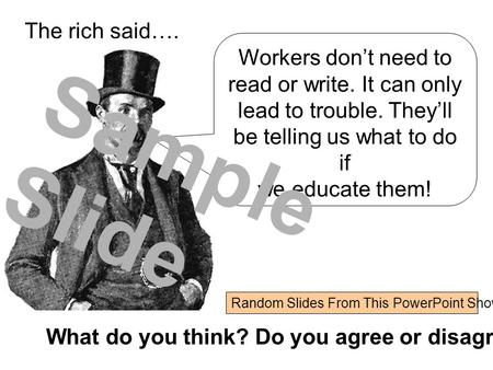 What do you think? Do you agree or disagree? Workers don't need to read or write. It can only lead to trouble. They'll be telling us what to do if we educate.